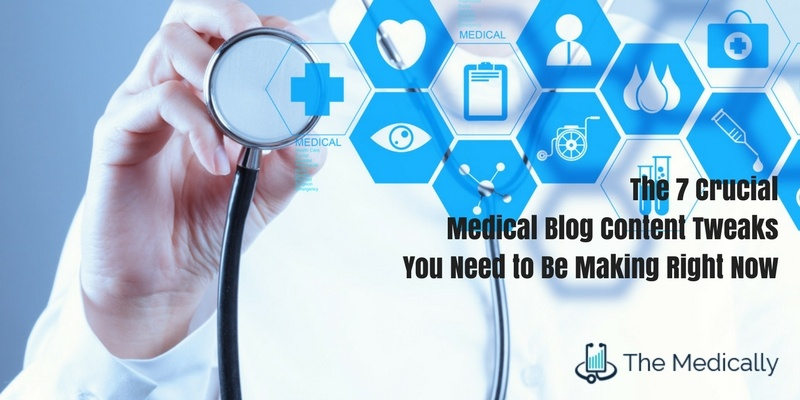 The 7 Crucial Medical Blog Content Tweaks You Need to Be Making Right Now